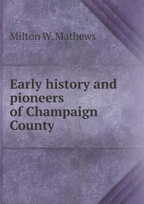 Early History and Pioneers of Champaign County Milton W Mathews