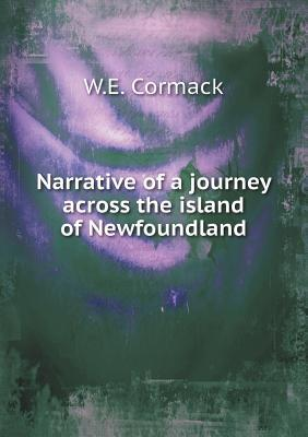 Report of MR W. E. Cormacks Journey in Search of the Red Indians in Newfoundlan W E Cormack