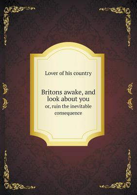 Britons Awake, and Look about You Or, Ruin the Inevitable Consequence Lover Of His Country