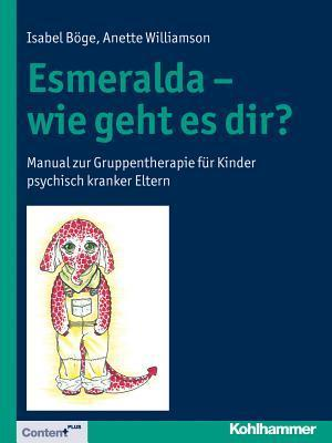 Esmeralda - Wie Geht Es Dir?: Manual Zur Gruppentherapie Fur Kinder Psychisch Kranker Eltern  by  Isabel Boge