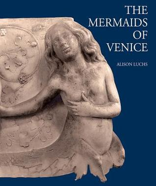 The Mermaids of Venice: Fantastic Sea Creatures in Venetian Renaissance Art  by  A. Luchs