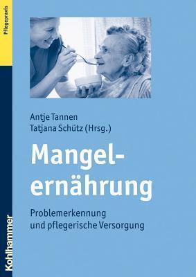 Mangelernahrung: Problemerkennung Und Pflegerische Versorgung Tatjana Schutz