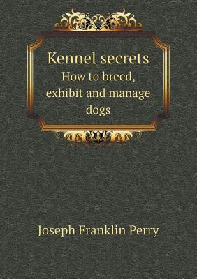 Kennel Secrets How to Breed, Exhibit and Mannage Dogs Joseph Franklin Perry