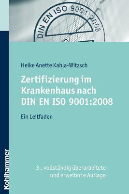 Zertifizierung Im Krankenhaus Nach Din En ISO 9001:2008: Ein Leitfaden Heike Anette Kahla-Witzsch