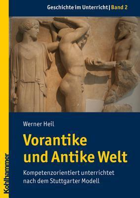 Vorantike Und Antike Welt: Kompetenzorientiert Unterrichtet Nach Dem Stuttgarter Modell Werner Heil