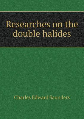 Researches on the Double Halides  by  Charles Edward Saunders