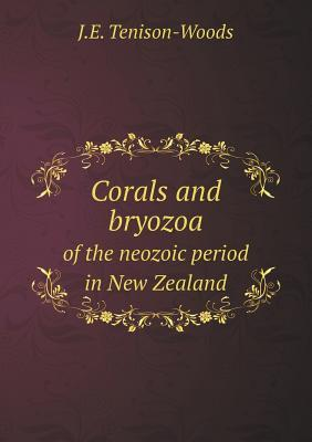 Corals and Bryozoa of the Neozoic Period in New Zealand  by  J E Tenison-Woods