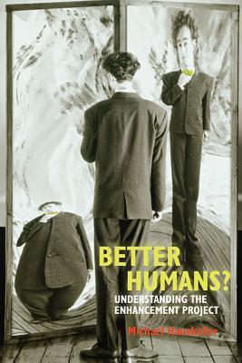 Better Humans?: Understanding the Enhancement Project Michael Hauskeller