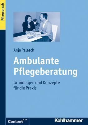 Ambulante Pflegeberatung: Grundlagen Und Konzepte Fur Die Praxis  by  Anja Palesch