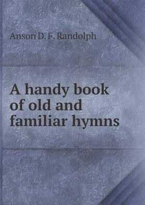 A Handy Book of Old and Familiar Hymns Anson Davies Fitz Randolph