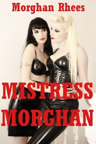 Mistress Morghan: Five Explicit Erotica Stories  by  Morghan Rhees