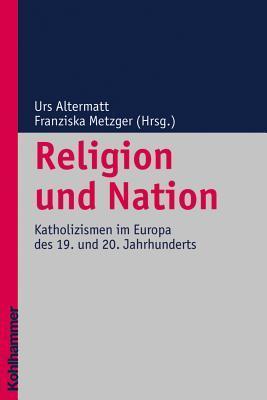 Religion Und Nation: Katholizismen Im Europa Des 19. Und 20. Jahrhunderts Urs Altermatt