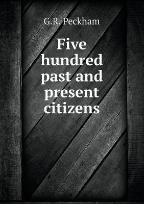Five Hundred Past and Present Citizens  by  G R Peckham