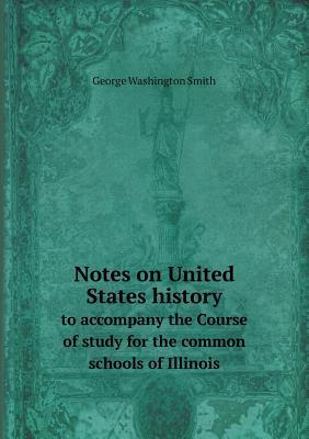 Notes on United States History to Accompany the Course of Study for the Common Schools of Illinois  by  George Washington Smith