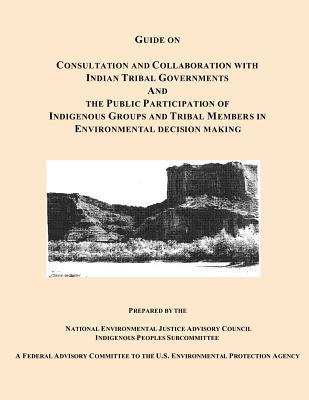 Guide on Consultation and Collaboration with Indian Tribal Governments and the Public Participation of Indigenous Groups and Tribal Members in Environmental Decision Making National Environmental Justice Advisory