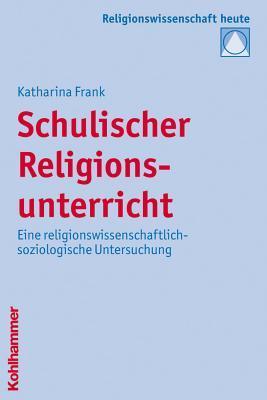 Schulischer Religionsunterricht: Eine Religionswissenschaftlich-Soziologische Untersuchung  by  Katharina Frank