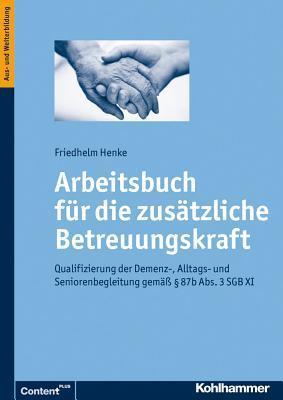 Arbeitsbuch Fur Die Zusatzliche Betreuungskraft: Qualifizierung Der Demenz-, Alltags- Und Seniorenbegleitung Gemass 87b ABS. 3 Sgb XI  by  Friedhelm Henke
