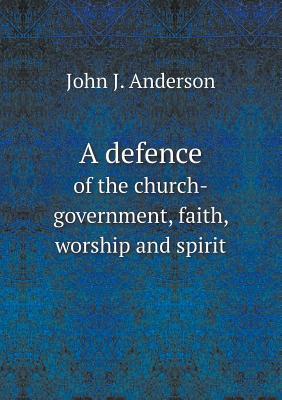 A Defence of the Church-Government, Faith, Worship and Spirit  by  John J. Anderson