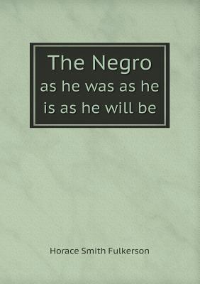 The Negro as He Was as He Is as He Will Be  by  Horace Smith Fulkerson