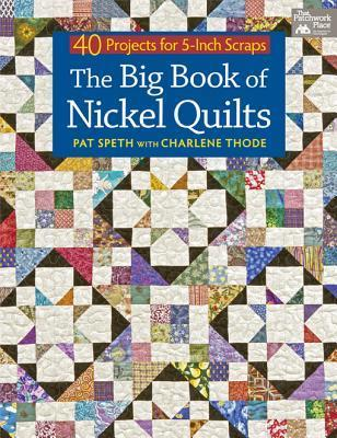 The Big Book of Nickel Quilts: 40 Projects for 5-Inch Scraps Pat Speth