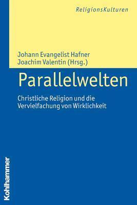 Parallelwelten: Christliche Religion Und Die Vervielfachung Von Wirklichkeit Johann Evangelist Hafner