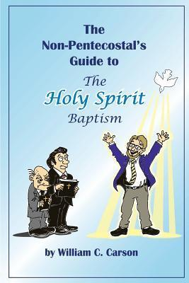 The Non-Pentecostals Guide to the Holy Spirit Baptism: What Pentecostals Really Believe  by  William C. Carson