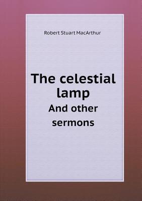 The Celestial Lamp and Other Sermons Robert Stuart Macarthur