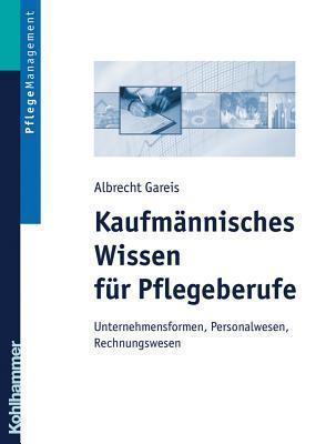 Kaufmannisches Wissen Fur Pflegeberufe: Unternehmensformen, Personalwesen, Rechungswesen  by  Albrecht Gareis