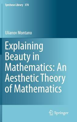 Explaining Beauty in Mathematics: An Aesthetic Theory of Mathematics  by  Ulianov Montano