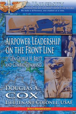 Air Power Leadership on the Front Line - Lt. Gen. George H. Brett and Combat Command  by  Douglas A. Cox