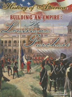 Building an Empire: The Louisiana Purchase  by  Linda Thompson