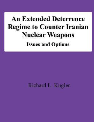 An Extended Deterrence Regime to Counter Iranian Nuclear Weapons: Issues and Options  by  Richard L. Kugler