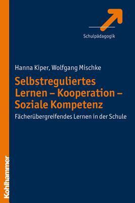 Selbstreguliertes Lernen - Kooperation - Soziale Kompetenz: Facherubergreifendes Lernen in Der Schule  by  Hanna Kiper