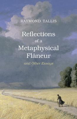 Reflections of a Metaphysical Flaneur and Other Essays  by  Raymond Tallis
