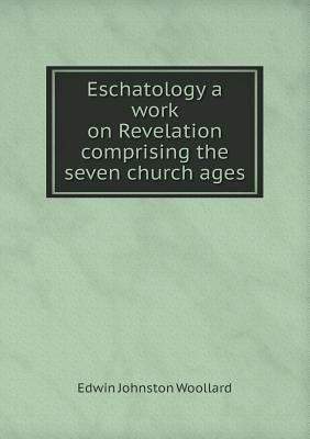 Eschatology a Work on Revelation Comprising the Seven Church Ages Edwin Johnston Woollard