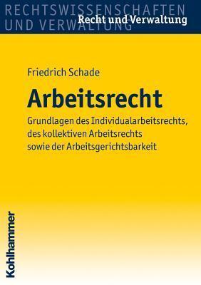 Arbeitsrecht: Grundlagen Des Individualarbeitsrechts, Des Kollektiven Arbeitsrechts Sowie Der Arbeitsgerichtsbarkeit Friedrich Schade