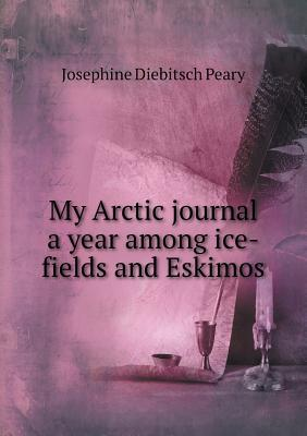 My Arctic Journal a Year Among Ice-Fields and Eskimos Josephine Diebitsch Peary
