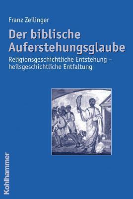 Der Biblische Auferstehungsglaube: Religionsgeschichtliche Entstehung - Heilsgeschichtliche Entfaltung Franz Zeilinger