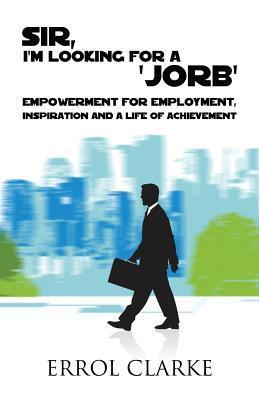 Sir, I Am Looking for a Jorb: Empowerment for Employment, Inspiration and a Life of Achievement Errol Clarke