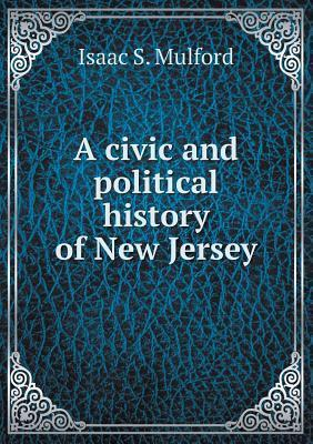 A Civic and Political History of New Jersey Isaac Skillman Mulford