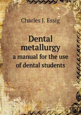 Dental Metallurgy a Manual for the Use of Dental Students Charles J. Essig