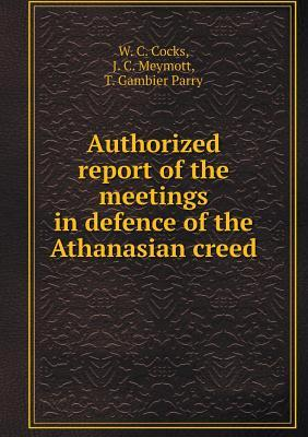 Authorized Report of the Meetings in Defence of the Athanasian Creed W C Cocks