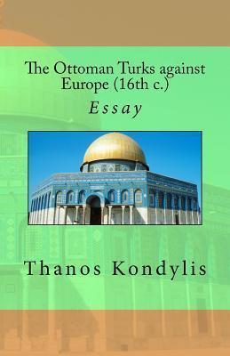 The Ottoman Turks Against Europe (16th C.)  by  Thanos Kondylis