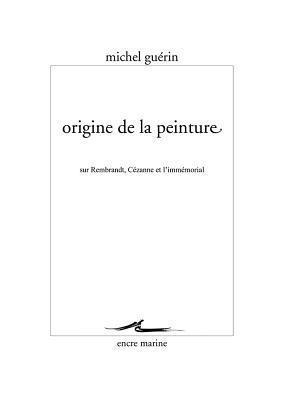 Origine de La Peinture: Sur Rembrandt, Cezanne Et LImmemorial  by  Michel Guérin