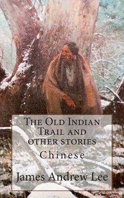 The Old Indian Trail and Other Stories Chinese James Andrew Lee