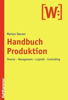 Handbuch Produktion: Theorie - Management - Logistik - Controlling Marion Steven