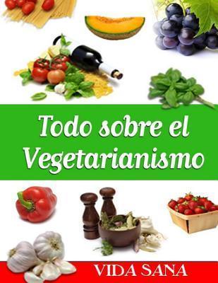Todo Sobre El Vegetarianismo  by  Vida Sana