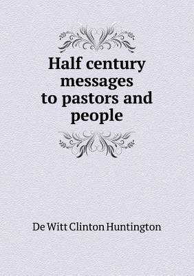 Half Century Messages to Pastors and People De Witt Clinton Huntington