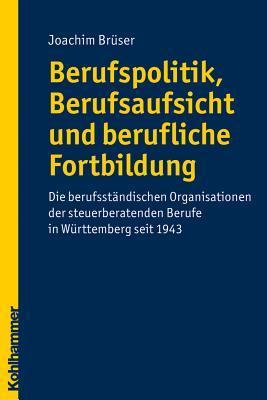 Berufspolitik, Berufsaufsicht Und Berufliche Fortbildung: Die Berufstandischen Organisationen Der Steuerberatenden Berufe in Wurttemberg Seit 1943 Joachim Bruser