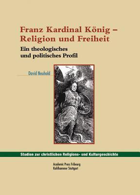 Franz Kardinal Konig - Religion Und Freiheit: Ein Theologisches Und Politisches Profil  by  David Neuhold